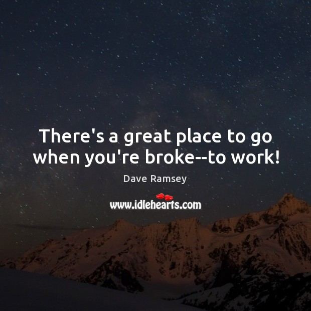 There's a great place to go when you're broke–to work! Dave Ramsey Picture Quote