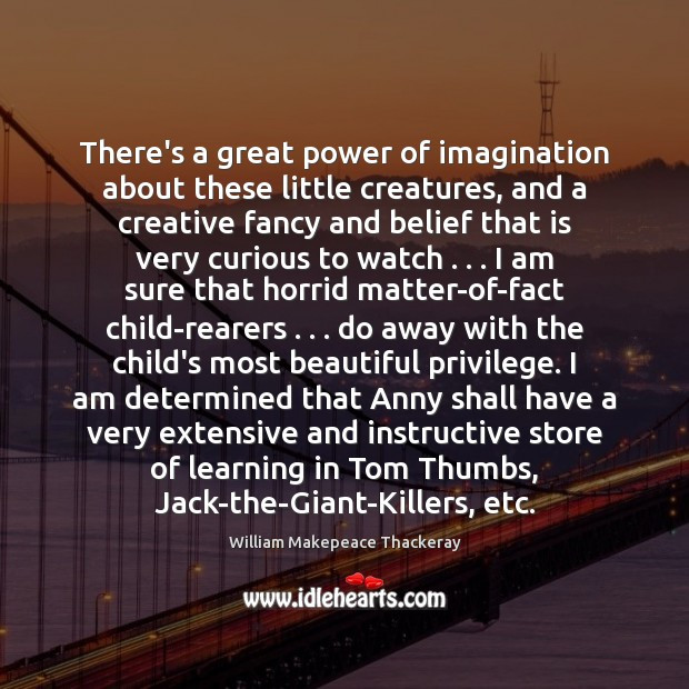 There's a great power of imagination about these little creatures, and a William Makepeace Thackeray Picture Quote