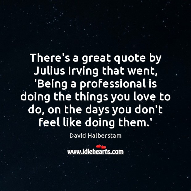 There's a great quote by Julius Irving that went, 'Being a professional David Halberstam Picture Quote