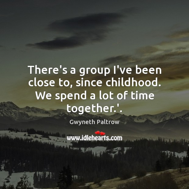 There's a group I've been close to, since childhood. We spend a lot of time together.'. Time Together Quotes Image