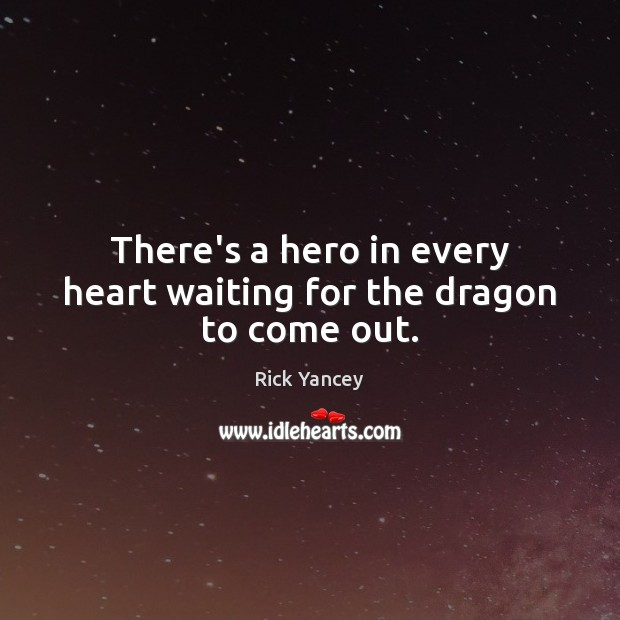 There's a hero in every heart waiting for the dragon to come out. Rick Yancey Picture Quote