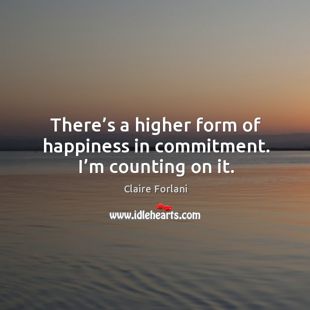 There's a higher form of happiness in commitment. I'm counting on it. Image