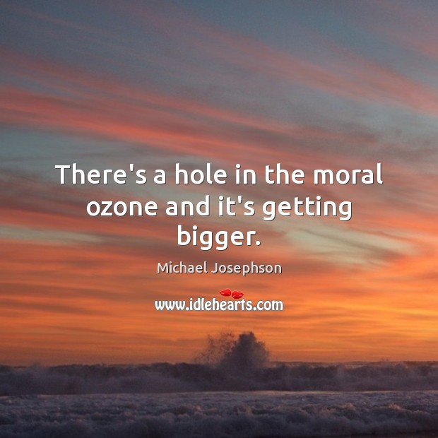 There's a hole in the moral ozone and it's getting bigger. Image