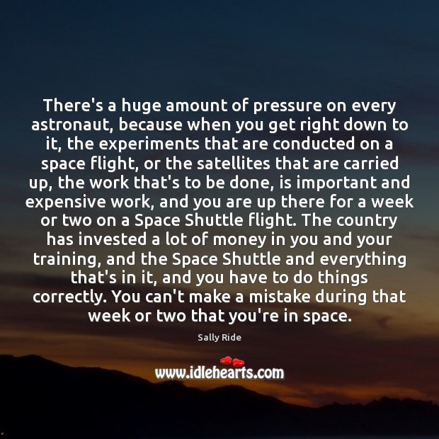 There's a huge amount of pressure on every astronaut, because when you Sally Ride Picture Quote