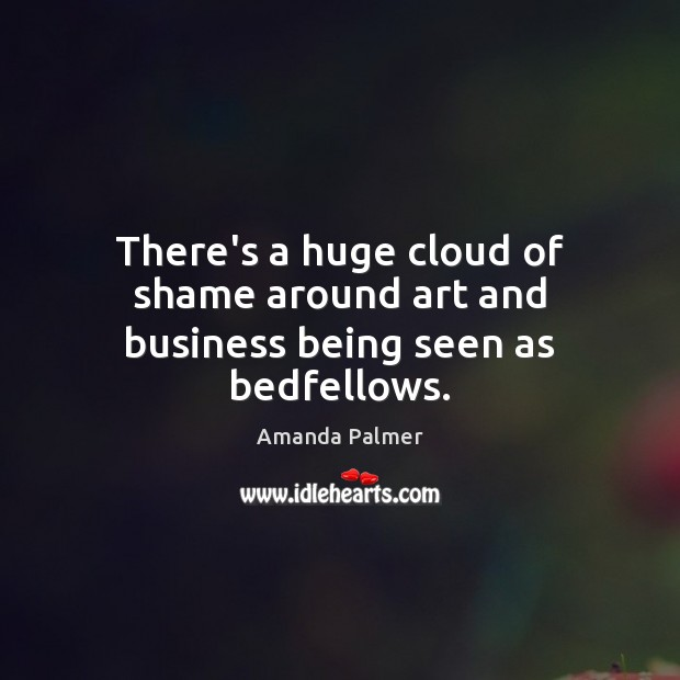 Image, There's a huge cloud of shame around art and business being seen as bedfellows.