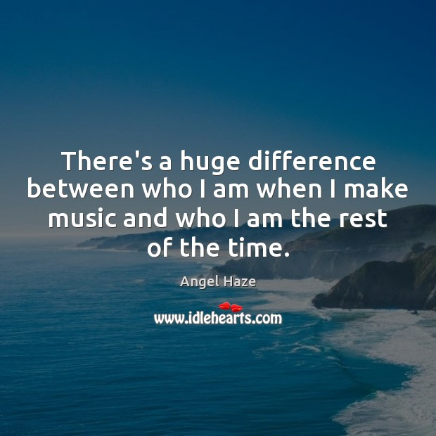 Image, There's a huge difference between who I am when I make music