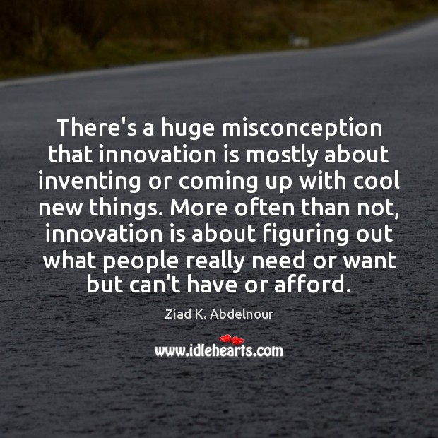 There's a huge misconception that innovation is mostly about inventing or coming Innovation Quotes Image