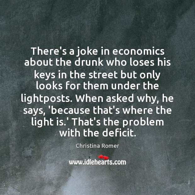 There's a joke in economics about the drunk who loses his keys Christina Romer Picture Quote