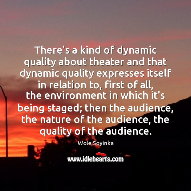 There's a kind of dynamic quality about theater and that dynamic quality Wole Soyinka Picture Quote