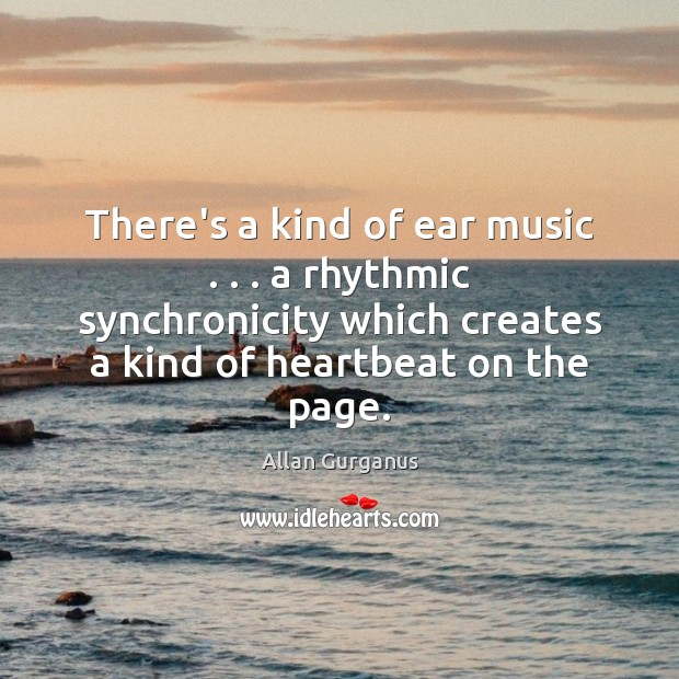 There's a kind of ear music . . . a rhythmic synchronicity which creates a Image
