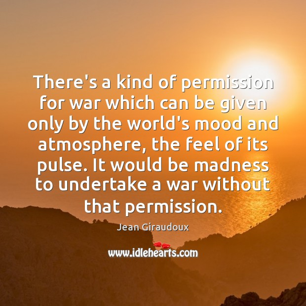There's a kind of permission for war which can be given only War Quotes Image