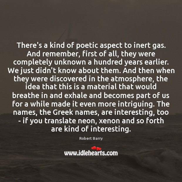 There's a kind of poetic aspect to inert gas. And remember, first Robert Barry Picture Quote
