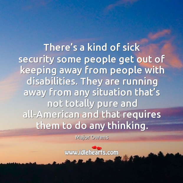 There's a kind of sick security some people get out of keeping away from people with disabilities. Major Owens Picture Quote