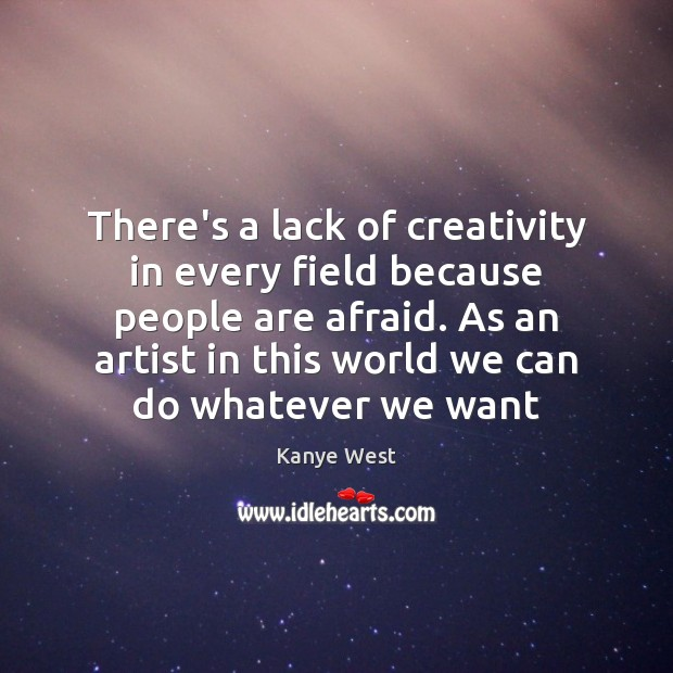 There's a lack of creativity in every field because people are afraid. Image