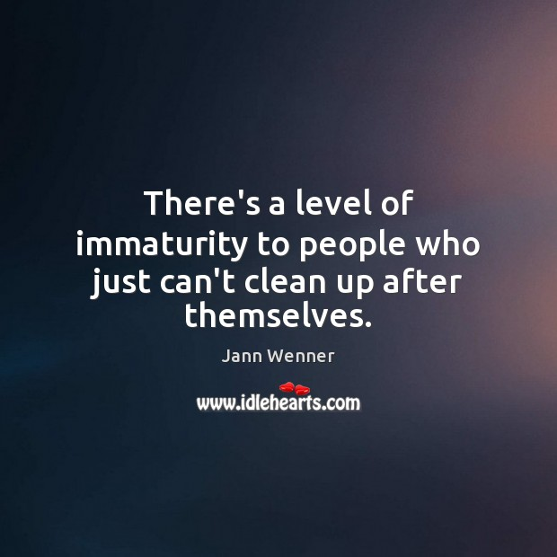 There's a level of immaturity to people who just can't clean up after themselves. Image