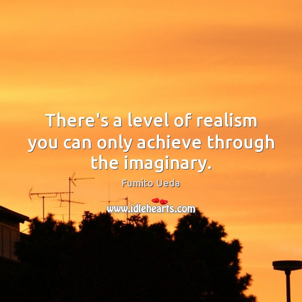 There's a level of realism you can only achieve through the imaginary. Image
