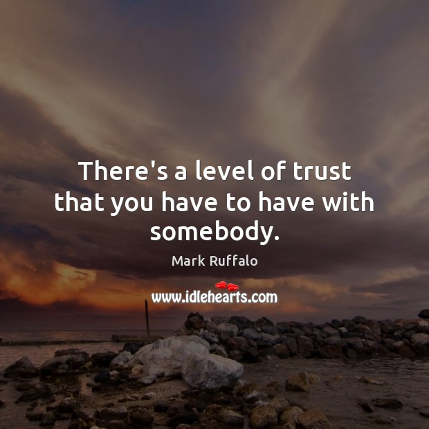 There's a level of trust that you have to have with somebody. Mark Ruffalo Picture Quote