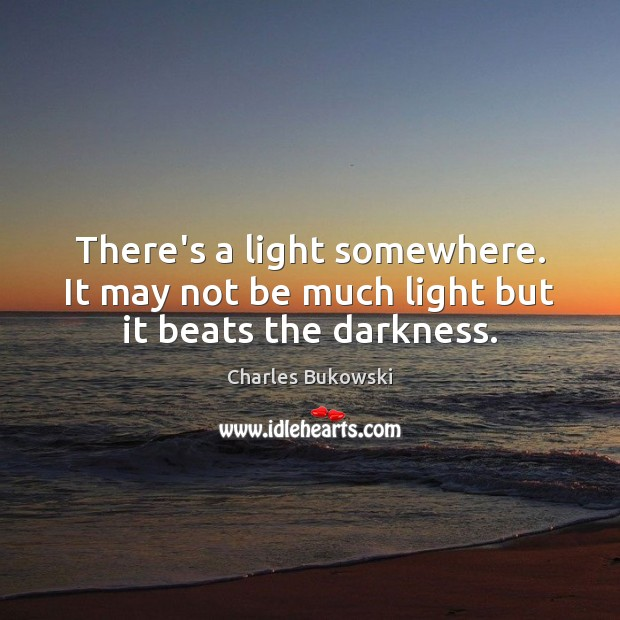 There's a light somewhere. It may not be much light but it beats the darkness. Image