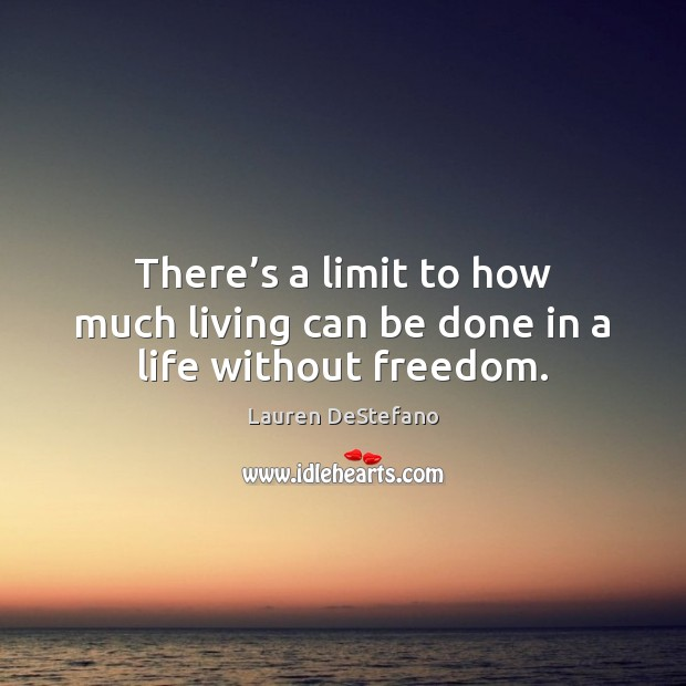 There's a limit to how much living can be done in a life without freedom. Lauren DeStefano Picture Quote