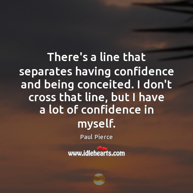 There's a line that separates having confidence and being conceited. I don't Confidence Quotes Image