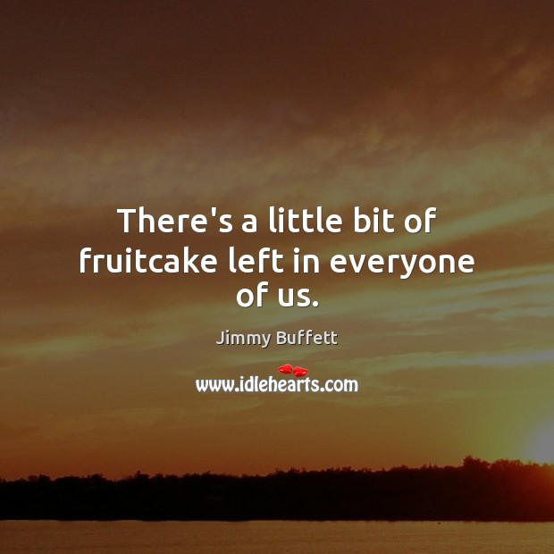 There's a little bit of fruitcake left in everyone of us. Image
