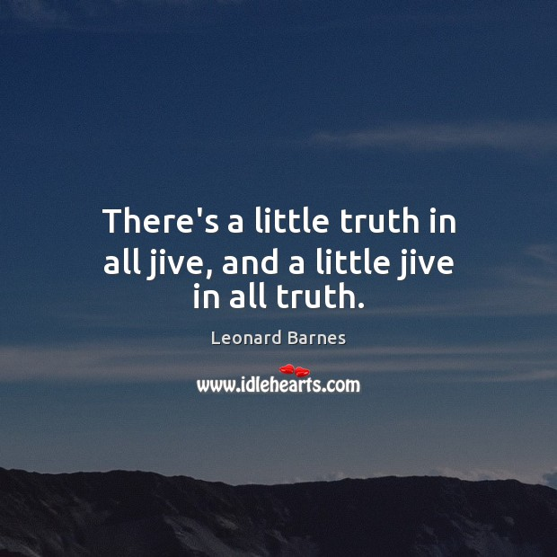 There's a little truth in all jive, and a little jive in all truth. Image