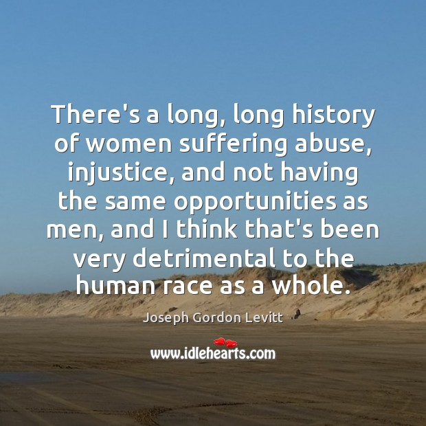 There's a long, long history of women suffering abuse, injustice, and not Joseph Gordon Levitt Picture Quote