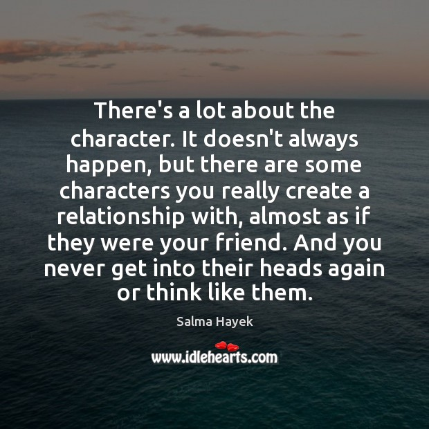 There's a lot about the character. It doesn't always happen, but there Salma Hayek Picture Quote