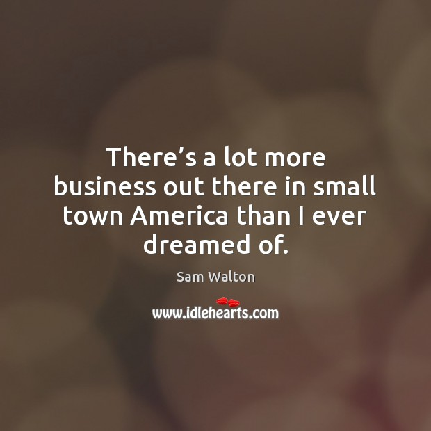 There's a lot more business out there in small town America than I ever dreamed of. Image