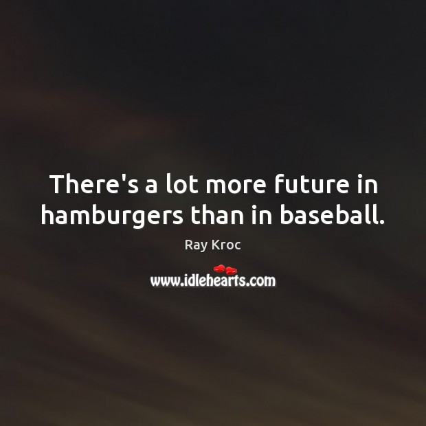 There's a lot more future in hamburgers than in baseball. Ray Kroc Picture Quote