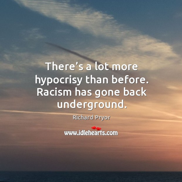 There's a lot more hypocrisy than before. Racism has gone back underground. Richard Pryor Picture Quote