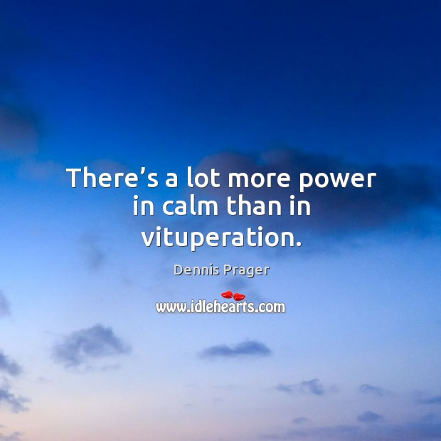 Image, There's a lot more power in calm than in vituperation.