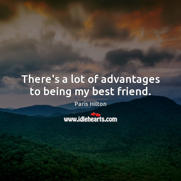There's a lot of advantages to being my best friend. Paris Hilton Picture Quote