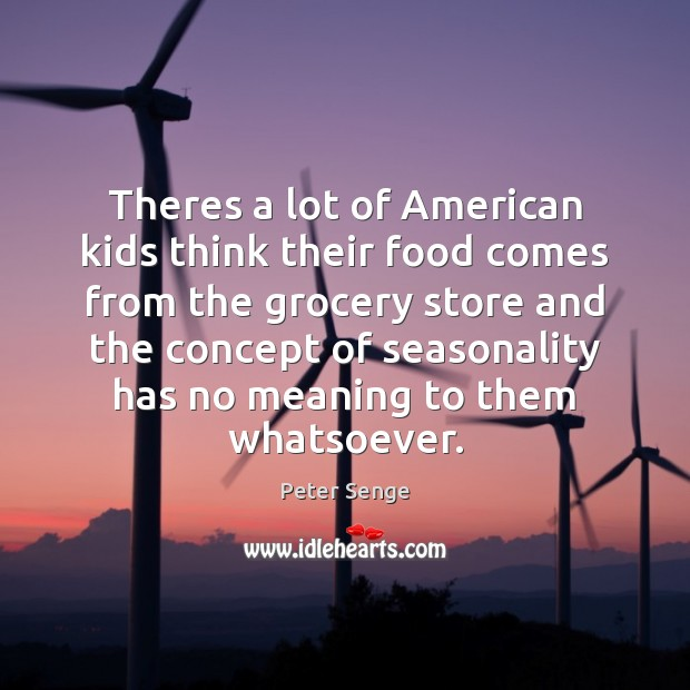 Theres a lot of American kids think their food comes from the Peter Senge Picture Quote