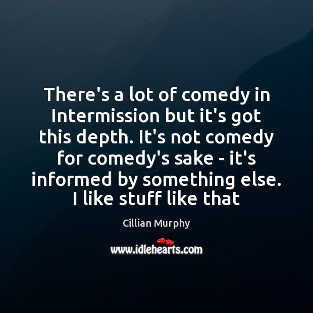 There's a lot of comedy in Intermission but it's got this depth. Cillian Murphy Picture Quote