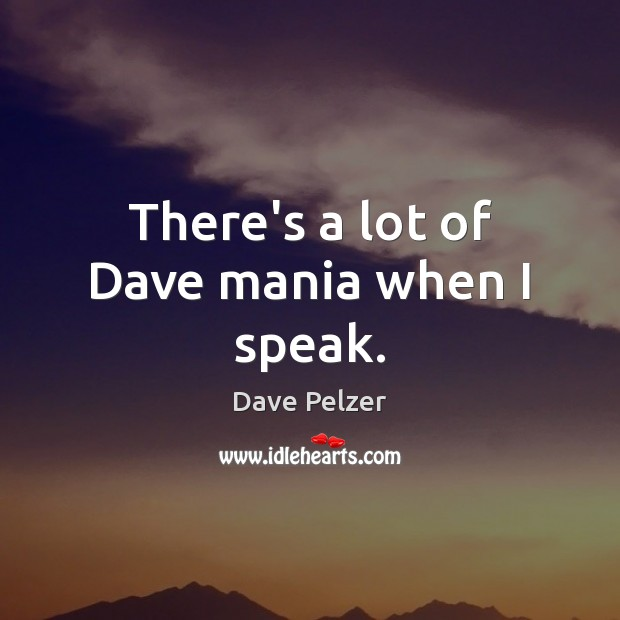 Image, There's a lot of Dave mania when I speak.