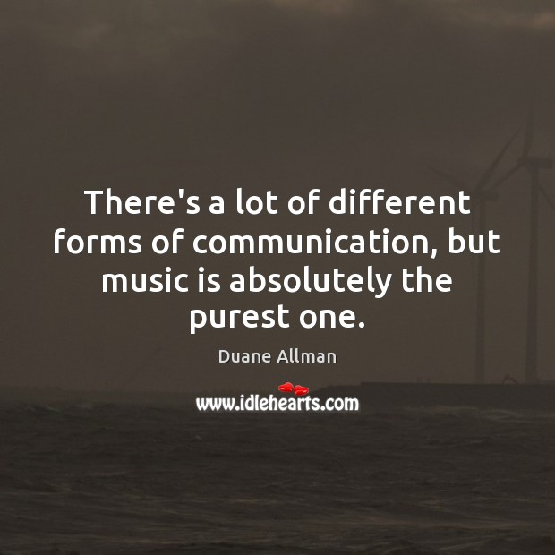There's a lot of different forms of communication, but music is absolutely the purest one. Image