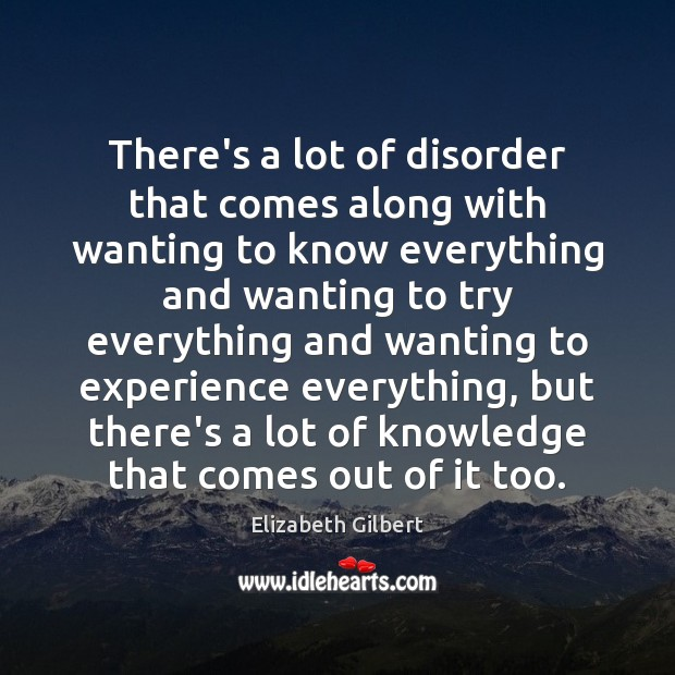 There's a lot of disorder that comes along with wanting to know Elizabeth Gilbert Picture Quote