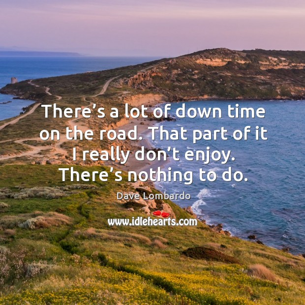 There's a lot of down time on the road. That part of it I really don't enjoy. There's nothing to do. Image