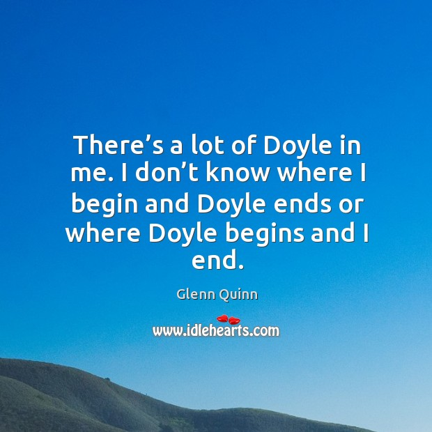 There's a lot of doyle in me. I don't know where I begin and doyle ends or where doyle begins and I end. Image