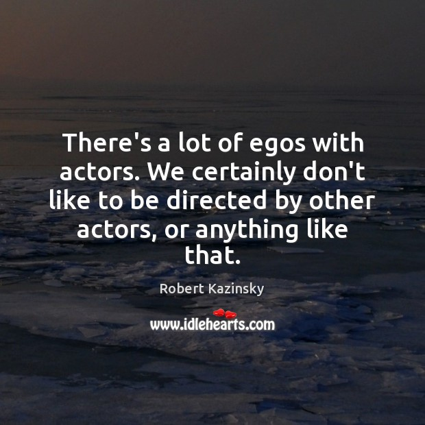 There's a lot of egos with actors. We certainly don't like to Robert Kazinsky Picture Quote