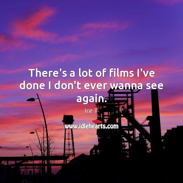 There's a lot of films I've done I don't ever wanna see again. Ice T Picture Quote