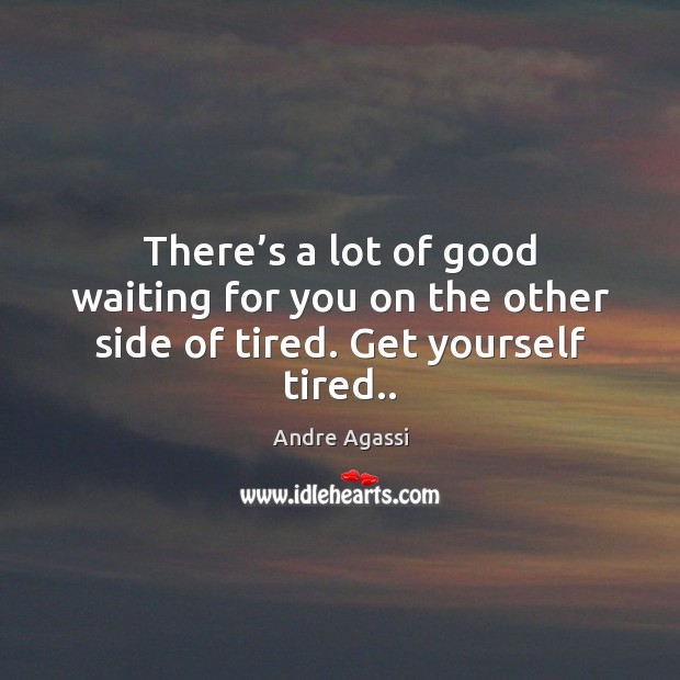Image, There's a lot of good waiting for you on the other side of tired. Get yourself tired..