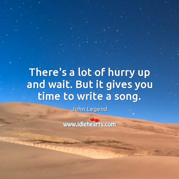 There's a lot of hurry up and wait. But it gives you time to write a song. John Legend Picture Quote