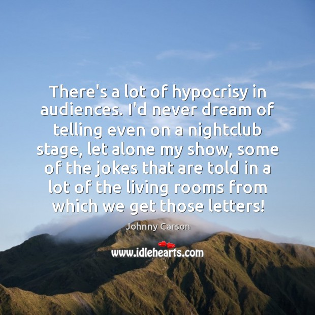 There's a lot of hypocrisy in audiences. I'd never dream of telling Johnny Carson Picture Quote
