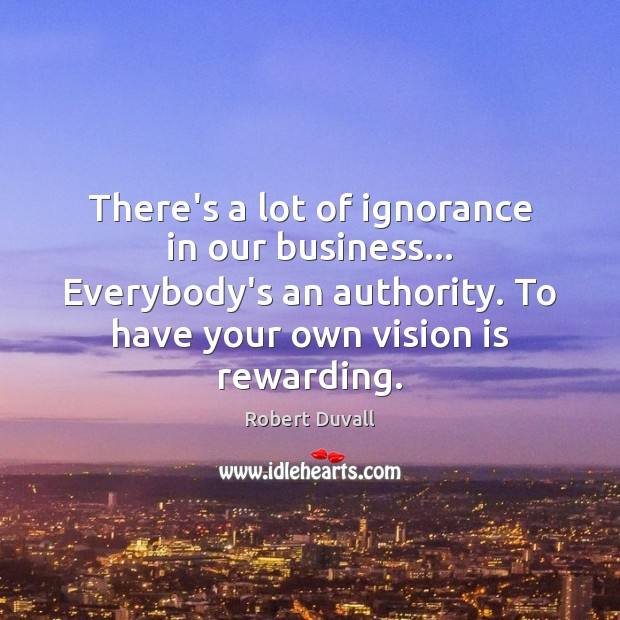 There's a lot of ignorance in our business… Everybody's an authority. To Robert Duvall Picture Quote