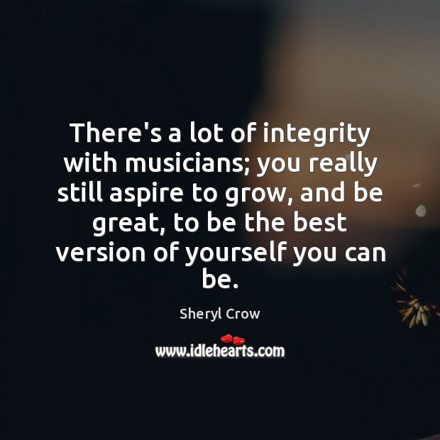 There's a lot of integrity with musicians; you really still aspire to Sheryl Crow Picture Quote