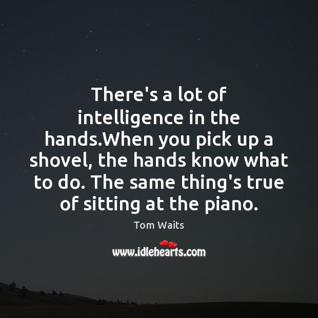 There's a lot of intelligence in the hands.When you pick up Image