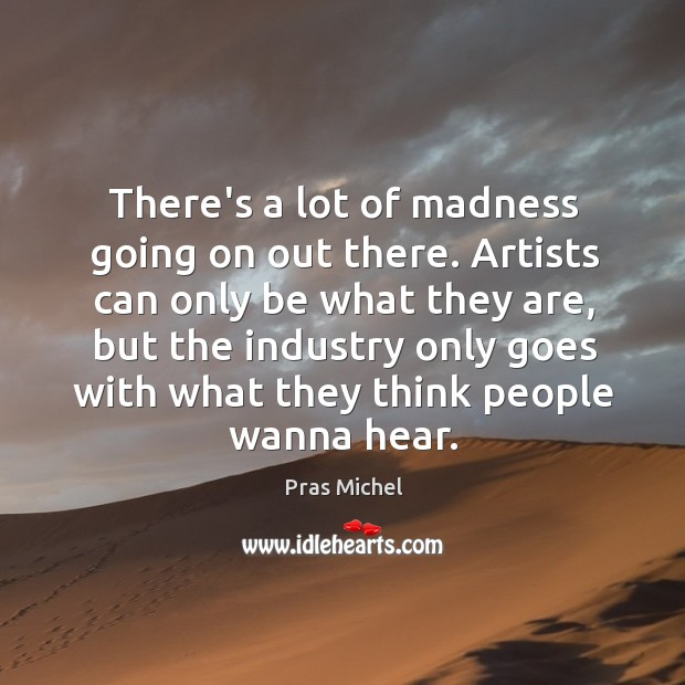 There's a lot of madness going on out there. Artists can only Image