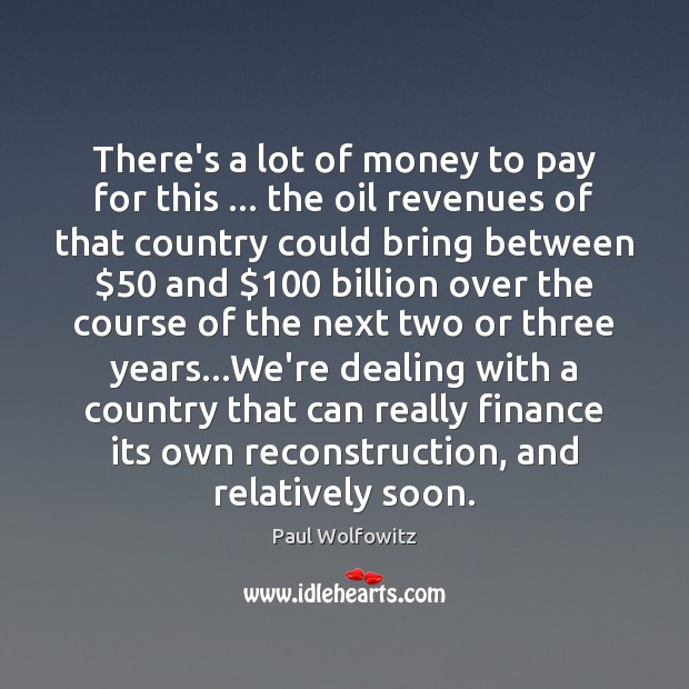 Paul Wolfowitz Picture Quote image saying: There's a lot of money to pay for this … the oil revenues